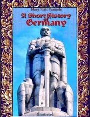 A Short History of Germany: Illustrated ebook by Mary Platt Parmele
