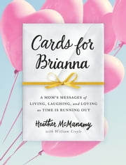 Cards for Brianna - A Mom's Messages of Living, Laughing, and Loving as Time Is Running Out ebook by Heather McManamy, William Croyle