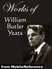Works of William Butler Yeats: (60+ works) Inclds. The Celtic Twilight, Four Years, The Hour Glass, Rosa Alchemica, Stories of Red Hanrahan, Ego Dominus Tuus, The Lake Isle Of Innisfree, Sailing to Byzantium and MORE ebook by Yeats, William Butler