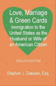 Love, Marriage & Green Cards: Immigration to the United States as the Husband or Wife of an American Citizen ebook by Zawacki, Stephen J.