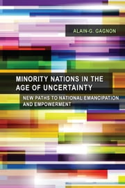 Minority Nations in the Age of Uncertainty - New Paths to National Emancipation and Empowerment ebook by Alain-G. Gagnon