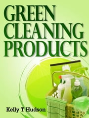 Green Cleaning Products Recipes For Chemical Free Environment And A Healthy You! ebook by Kelly T Hudson
