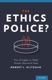 The Ethics Police? - The Struggle to Make Human Research Safe ebook by Robert Klitzman