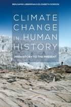 Climate Change in Human History - Prehistory to the Present ebook by Benjamin Lieberman, Elizabeth Gordon