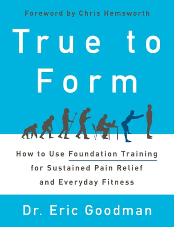 True to Form - How to Use Foundation Training for Sustained Pain Relief and Everyday Fitness ebook by Eric Goodman