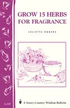 Grow 15 Herbs for Fragrance - Storey Country Wisdom Bulletin A-229 ebook by Juliette Rogers