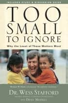Too Small to Ignore - Why the Least of These Matters Most ebook by Wess Stafford, Dean Merrill