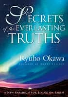 Secrets of the Everlasting Truths - A New Paradigm for Living on Earth ebook by Ryuho Okawa