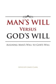 Man's Will Versus God's Will - Aligning Man's Will to God's Will ebook by Advocate James Clark