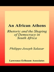 An African Athens - Rhetoric and the Shaping of Democracy in South Africa ebook by Philippe-Joseph Salazar