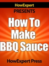 How To Make BBQ Sauce: Your Step-By-Step Guide To Making Barbecue Sauce ebook by HowExpert