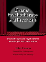 Drama, Psychotherapy and Psychosis - Dramatherapy and Psychodrama with People Who Hear Voices ebook by John Casson