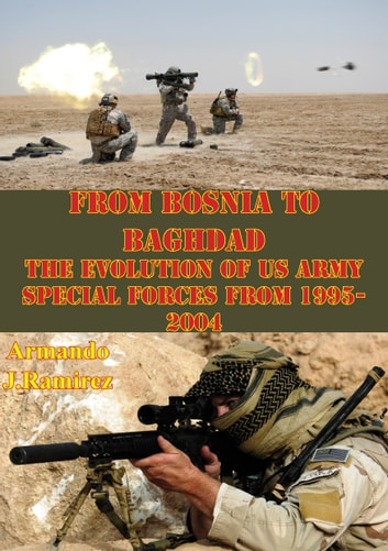 From Bosnia To Baghdad: The Evolution Of US Army Special Forces From 1995-2004 ebook by Armando J. Ramirez