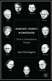 Democratic Theorists in Conversation - Turns in Contemporary Thought ebook by Dr Jean-Paul Gagnon
