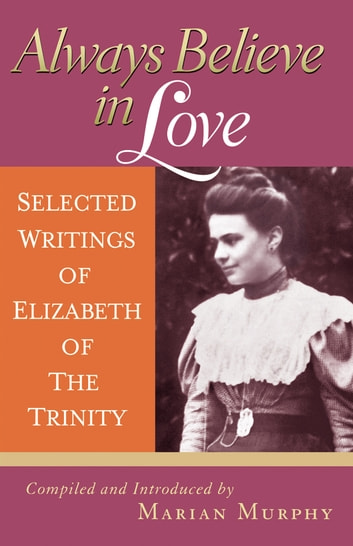 Always Believe in Love - Selected Writings of Elizabeth of the Trinity ebook by Marian Murphy