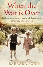When the War is Over - Far from home, far from family, safe from the war - a true story of two Second World War evacuees ebook by Barbara Fox