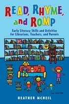 Read, Rhyme, and Romp: Early Literacy Skills and Activities for Librarians, Teachers, and Parents ebook by Heather McNeil