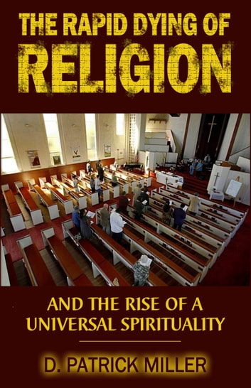 The Rapid Dying of Religion and the Rise of a Universal Spirituality ebook by D. Patrick Miller