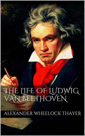 The Life of Ludwig van Beethoven ebook by Alexander Wheelock Thayer