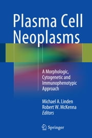 Plasma Cell Neoplasms - A Morphologic, Cytogenetic and Immunophenotypic Approach ebook by Michael A. Linden,Robert W. McKenna