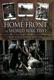 The Home Front in World War Two - Keep Calm and Carry On ebook by Susie Hodge