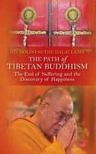 The Path of Tibetan Buddhism - The End of Suffering and the Discovery of Happiness eBook by HIS HOLINESS, THE DALAI LAMA
