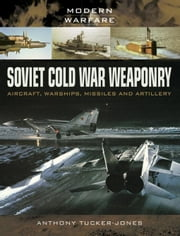 Soviet Cold War Weaponry: Aircraft, Warships and Missiles ebook by Tucker-Jones, Anthony