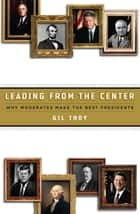 Leading from the Center - Why Moderates Make the Best Presidents ebook by Gil Troy