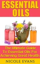 Essential Oils: The Ultimate Guide To Essential Oils For Achieving Great Health ebook by Nicole Evans