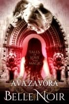 Belle Noir: Tales of Love and Magic ebook by Ava Zavora
