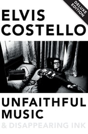 Unfaithful Music & Disappearing Ink Deluxe ebook by Elvis Costello