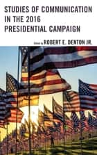 Studies of Communication in the 2016 Presidential Campaign ebook by Robert E. Denton Jr., Hanisha Besant, Joan Conners,...