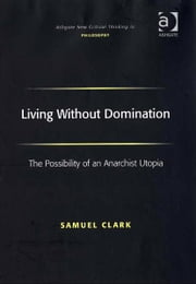 Living Without Domination - The Possibility of an Anarchist Utopia ebook by Samuel Clark,Professor Joseph Friggieri,Professor Moira Gatens,Dr Simon Glendinning,Professor Alan Goldman,Professor Paul Helm,Professor David Lamb,Professor Peter Lipton,Professor Alan Musgrave,Moore Oates,Professor John Post,Professor Graham Priest,Professor Sean Sayers,Professor Ravindra Raj Singh