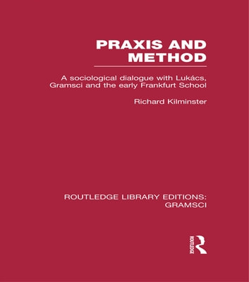 Praxis and Method (RLE: Gramsci) - A Sociological Dialogue with Lukacs, Gramsci and the Early Frankfurt School ebook by Richard Kilminster