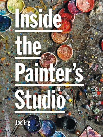 Inside the Painter's Studio ebook by Joe Fig