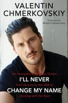 I'll Never Change My Name - An Immigrant's American Dream from Ukraine to the USA to Dancing with the Stars ebook by Valentin Chmerkovskiy