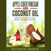 Apple Cider Vinegar and Coconut Oil: Essential Recipes to Lose Weight and Heal Your Body audiobook by Katherine Brewer