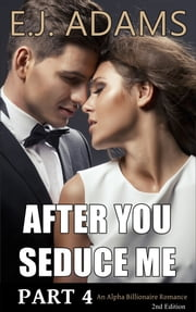 After You Seduce Me Part 4 - An Alpha Billionaire Romance - 2nd Edition ebook by E.J. Adams