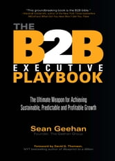 The B2B Executive Playbook - The Ultimate Weapon for Achieving Sustainable, Predictable and Profitable Growth ebook by Sean Geehan