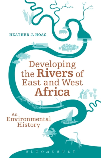 Developing the Rivers of East and West Africa - An Environmental History ebook by Professor Heather J. Hoag