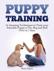 Puppy Training: 12 Amazing Techniques to Train your Adorable Puppy to Sit, Beg and Roll Over in 7 days (Housebreaking, Puppy Tricks) ebook by Kobo.Web.Store.Products.Fields.ContributorFieldViewModel