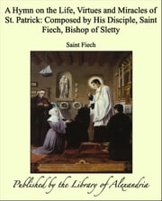 A Hymn on the Life, Virtues and Miracles of St. Patrick: Composed by His Disciple, Saint Fiech, Bishop of Sletty ebook by Saint Fiech