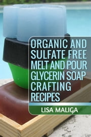 Organic and Sulfate Free Melt and Pour Glycerin Soap Crafting Recipes ebook by Lisa Maliga