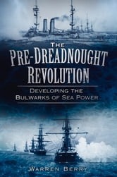 Pre-Dreadnought Revolution - Developing the Bulwarks of Sea Power ebook by Warren Berry