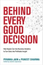 Behind Every Good Decision - How Anyone Can Use Business Analytics to Turn Data into Profitable Insight ebook by Piyanka Jain, Puneet Sharma