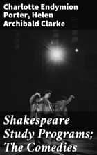 Shakespeare Study Programs; The Comedies ebook by Helen Archibald Clarke, Charlotte Endymion Porter