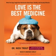 Love Is the Best Medicine - What Two Dogs Taught One Veterinarian About Hope, Humility, and Everyday Miracles audiobook by Dr. Nick Trout