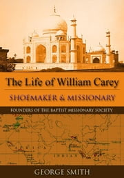 The Life of William Carey - Shoemaker and Missionary ebook by Smith, George