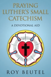 PRAYING LUTHER'S SMALL CATECHISM - A DEVOTIONAL AID ebook by ROY BEUTEL
