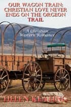 Our Wagon Train: Christian Love Never Ends On The Oregon Trail (A Christian Western Romance) ebook by Helen Keating